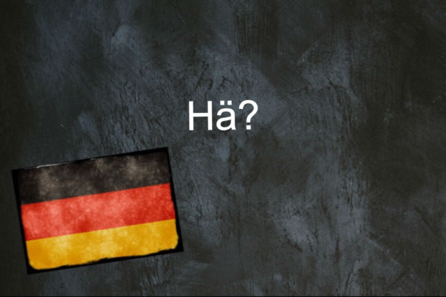 German word of the day: Hä?